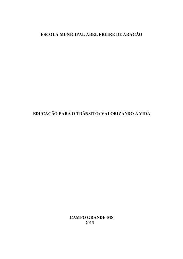 ESCOLA MUNICIPAL ABEL FREIRE DE ARAGÃO EDUCAÇÃO PARA O TRÂNSITO: VALORIZANDO A VIDA CAMPO GRANDE-MS 2013