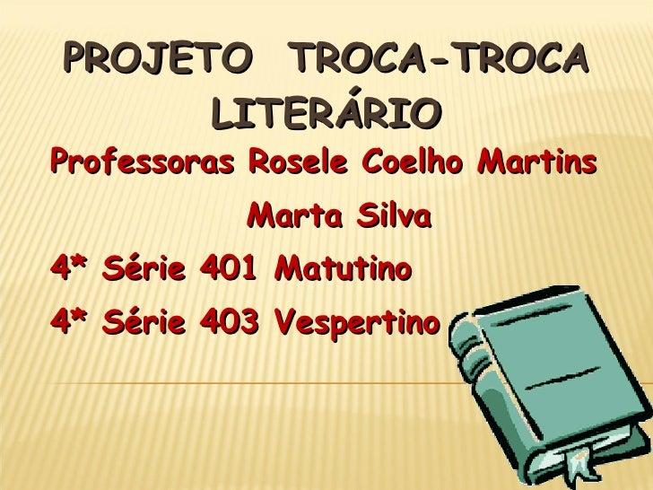 PROJETO  TROCA-TROCA LITERÁRIO Professoras Rosele Coelho Martins  Marta Silva 4* Série 401 Matutino 4* Série 403 Vespertino