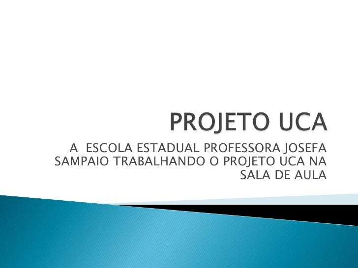 PROJETO UCA<br />A  ESCOLA ESTADUAL PROFESSORA JOSEFA SAMPAIO TRABALHANDO O PROJETO UCA NA SALA DE AULA<br />