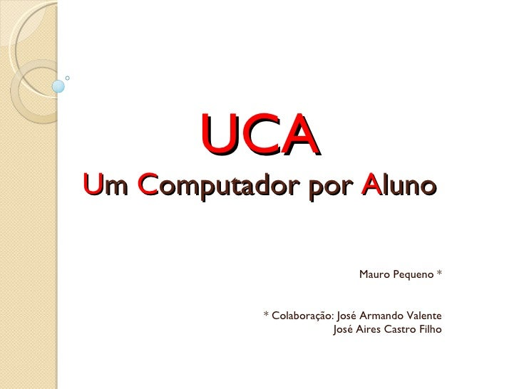UCA U m  C omputador por  A luno Mauro Pequeno * * Colaboração: José Armando Valente José Aires Castro Filho