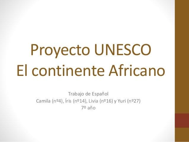 Proyecto UNESCO El continente Africano Trabajo de Español Camila (nº4), Íris (nº14), Livia (nº16) y Yuri (nº27) 7º año