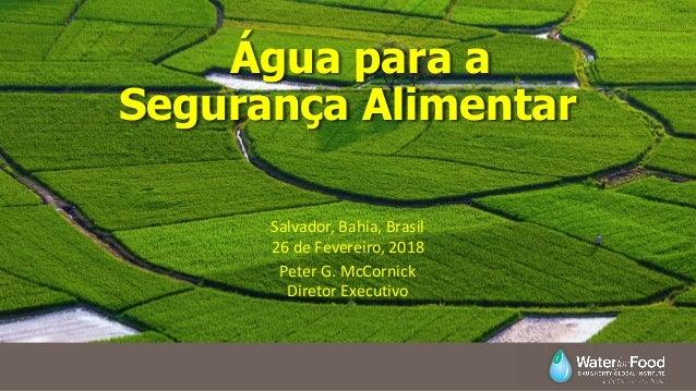 Água para a Segurança Alimentar Peter G. McCornick Diretor Executivo Salvador, Bahia, Brasil 26 de Fevereiro, 2018