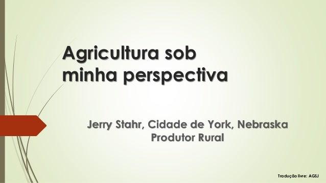 Agricultura sob minha perspectiva Jerry Stahr, Cidade de York, Nebraska Produtor Rural Tradução livre: AGSJ
