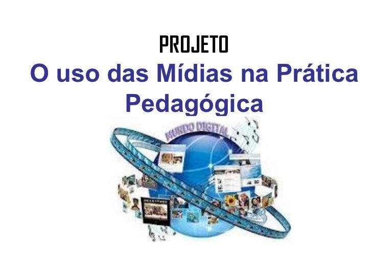 PROJETOO uso das Mídias na Prática       Pedagógica