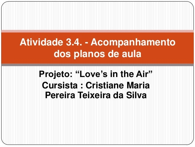 "Atividade 3.4. - Acompanhamento dos planos de aula Projeto: ""Love's in the Air"" Cursista : Cristiane Maria Pereira Teixeir..."