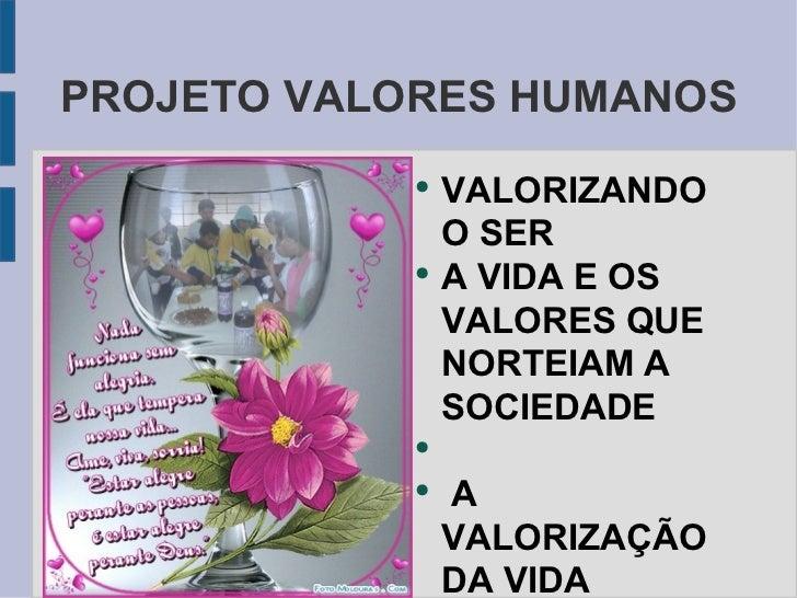 PROJETO VALORES HUMANOS <ul><li>VALORIZANDO O SER </li></ul><ul><li>A VIDA E OS VALORES QUE NORTEIAM A SOCIEDADE </li></ul...
