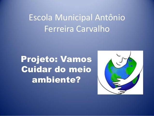 Escola Municipal Antônio Ferreira Carvalho Projeto: Vamos Cuidar do meio ambiente?