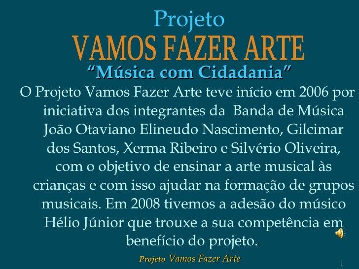 <ul><li>O Projeto Vamos Fazer Arte teve início em 2006 por iniciativa dos integrantes da  Banda de Música João Otaviano El...