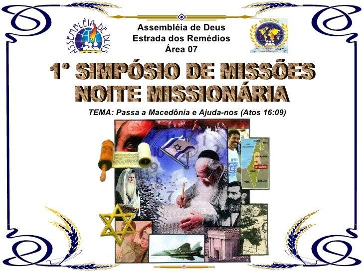 Assembléia de Deus Estrada dos Remédios Área 07 TEMA: Passa a Macedônia e Ajuda-nos (Atos 16:09) 1° SIMPÓSIO DE MISSÕES NO...
