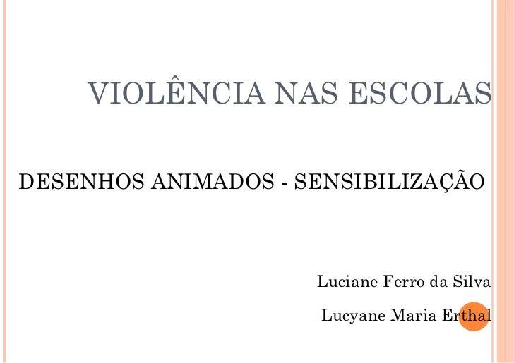 VIOLÊNCIA NAS ESCOLAS DESENHOS ANIMADOS - SENSIBILIZAÇÃO Luciane Ferro da Silva Lucyane Maria Erthal