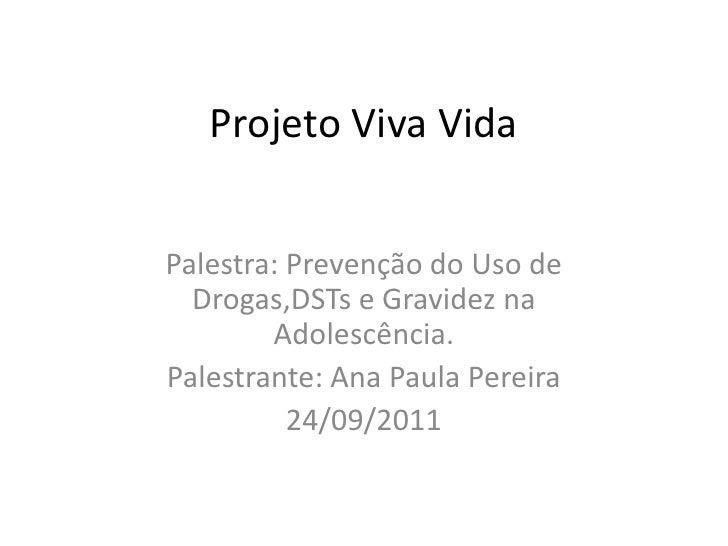 Projeto Viva Vida<br />Palestra: Prevenção do Uso de Drogas,DSTs e Gravidez na Adolescência.<br />Palestrante: Ana Paula P...