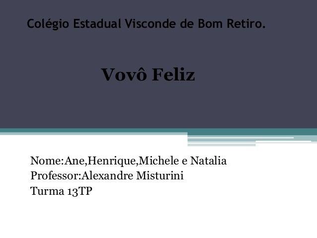Colégio Estadual Visconde de Bom Retiro.  Vovô Feliz  Nome:Ane,Henrique,Michele e Natalia  Professor:Alexandre Misturini  ...