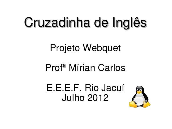 Cruzadinha de Inglês    Projeto Webquet   Profª Mírian Carlos   E.E.E.F. Rio Jacuí      Julho 2012