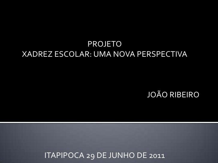 PROJETO<br />XADREZ ESCOLAR: UMA NOVA PERSPECTIVA<br />JOÃO RIBEIRO<br />ITAPIPOCA 29 DE JUNHO DE 2011<br />