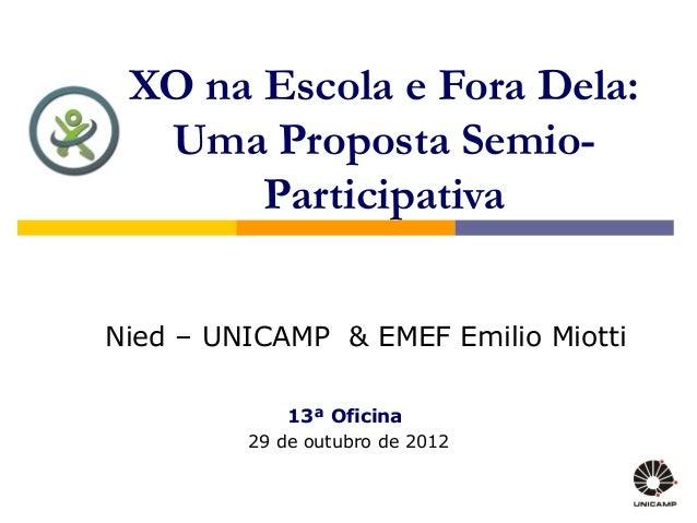 XO na Escola e Fora Dela: Uma Proposta Semio- Participativa 13ª Oficina 29 de outubro de 2012 Nied – UNICAMP & EMEF Emilio...