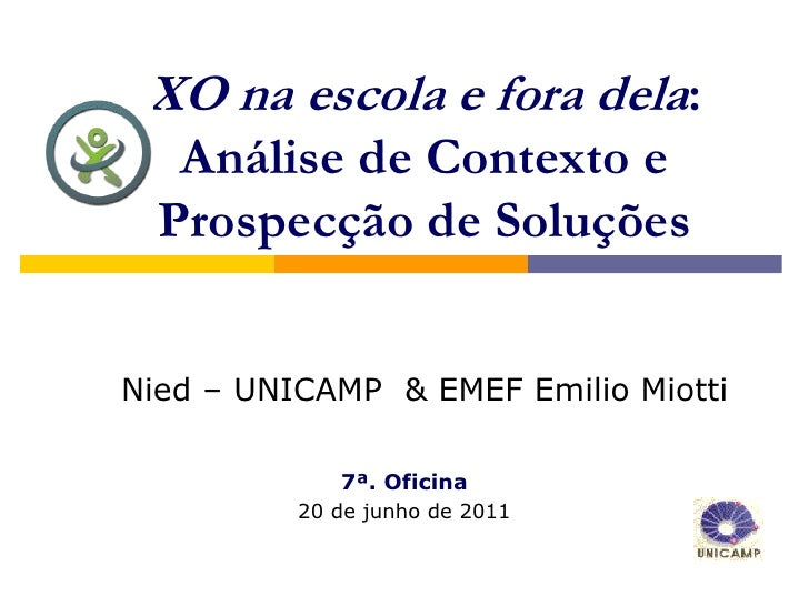 XO na escola e fora dela:   Análise de Contexto e  Prospecção de SoluçõesNied – UNICAMP & EMEF Emilio Miotti             7...