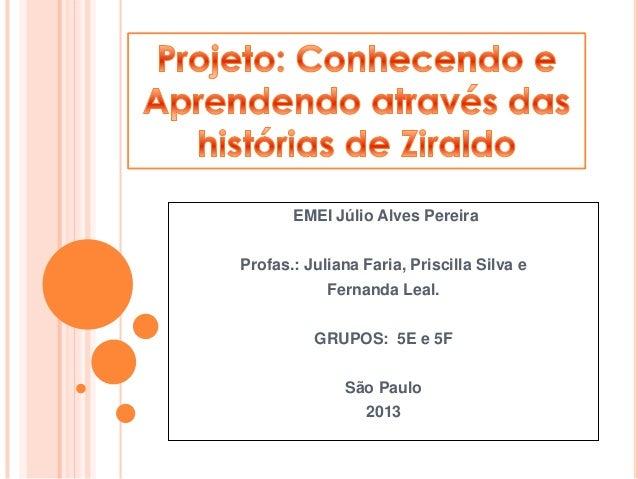 EMEI Júlio Alves Pereira Profas.: Juliana Faria, Priscilla Silva e Fernanda Leal. GRUPOS: 5E e 5F São Paulo 2013