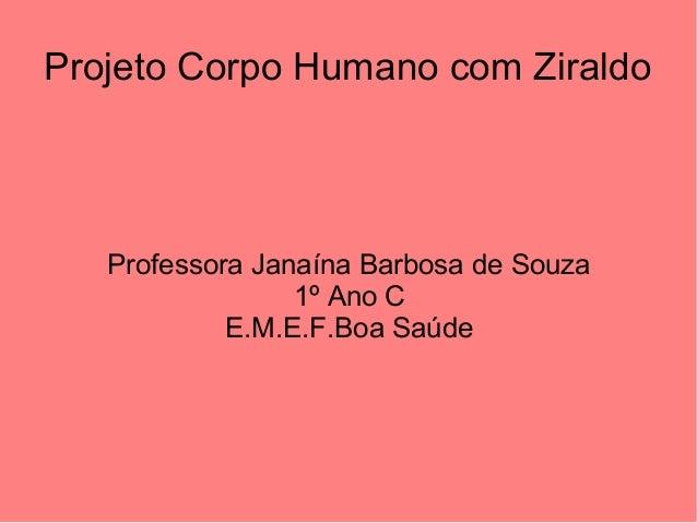 Projeto Corpo Humano com Ziraldo  Professora Janaína Barbosa de Souza 1º Ano C E.M.E.F.Boa Saúde