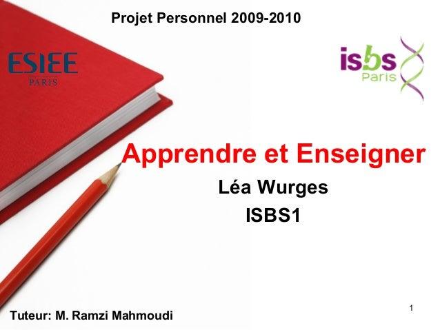 1 Léa Wurges ISBS1 Apprendre et Enseigner Tuteur: M. Ramzi Mahmoudi Projet Personnel 2009-2010
