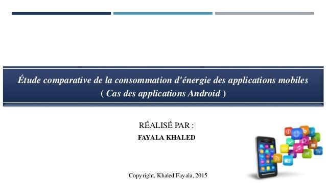 RÉALISÉ PAR : FAYALA KHALED Copyright, Khaled Fayala, 2016 Étude comparative de la consommation d'énergie des applications...