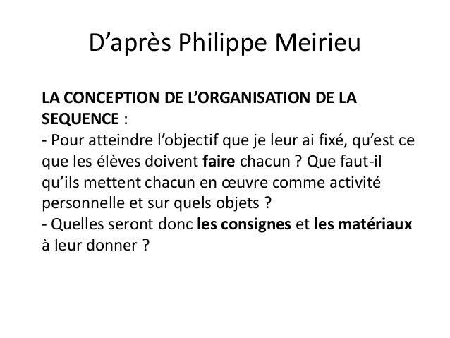D'après Philippe Meirieu LA CONCEPTION DE L'ORGANISATION DE LA SEQUENCE : - Pour atteindre l'objectif que je leur ai fixé,...