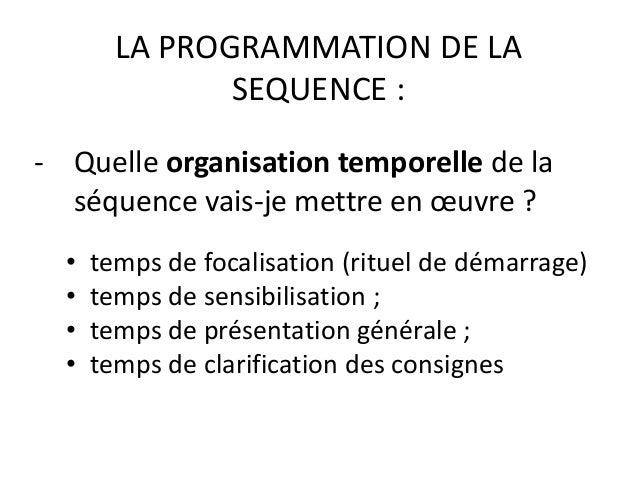 LA PROGRAMMATION DE LA SEQUENCE : - Quelle organisation temporelle de la séquence vais-je mettre en œuvre ? • temps de foc...