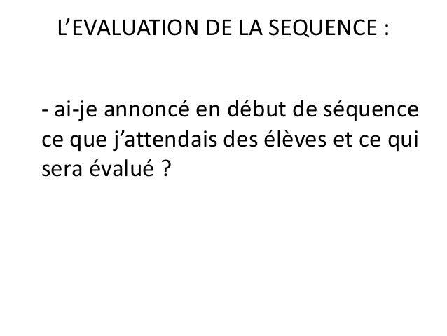 L'EVALUATION DE LA SEQUENCE : - ai-je annoncé en début de séquence ce que j'attendais des élèves et ce qui sera évalué ?
