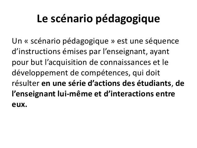 Le scénario pédagogique Un « scénario pédagogique » est une séquence d'instructions émises par l'enseignant, ayant pour bu...