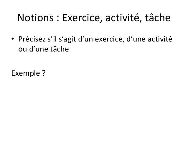 Notions : Exercice, activité, tâche • Précisez s'il s'agit d'un exercice, d'une activité ou d'une tâche Exemple ?