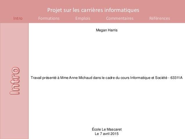 Projet sur les carrières informatiques Intro Formations Emplois Commentaires Références Megan Harris Travail présenté à Mm...