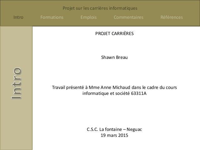 Projet sur les carrières informatiques Intro Formations Emplois Commentaires Références PROJET CARRIÈRES Shawn Breau Trava...