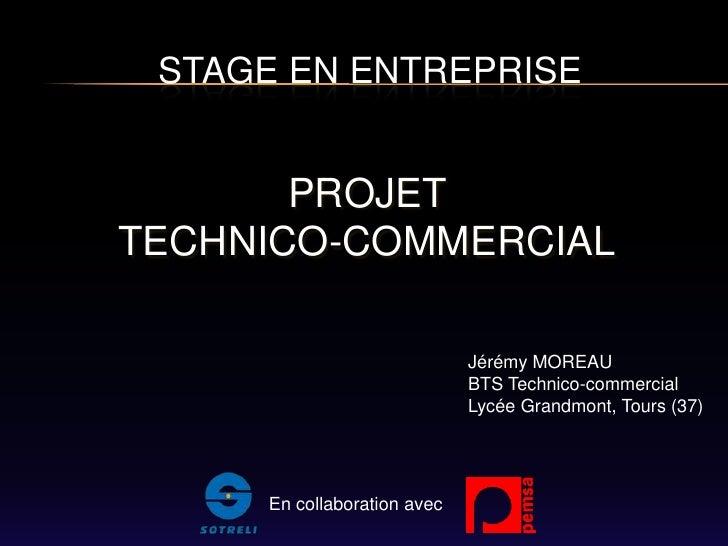 STAGE EN ENTREPRISE<br />PROJET <br />TECHNICO-COMMERCIAL<br />Jérémy MOREAU<br />BTS Technico-commercial<br />Lycée Grand...
