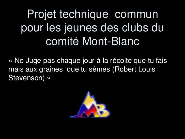 Projet technique commun   pour les jeunes des clubs du        comité Mont-Blanc« Ne Juge pas chaque jour à la récolte que ...