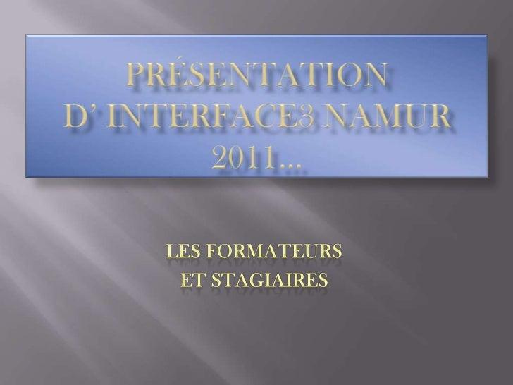 Présentation d' interface3 Namur 2011… <br />Les formateurs <br />et stagiaires<br />