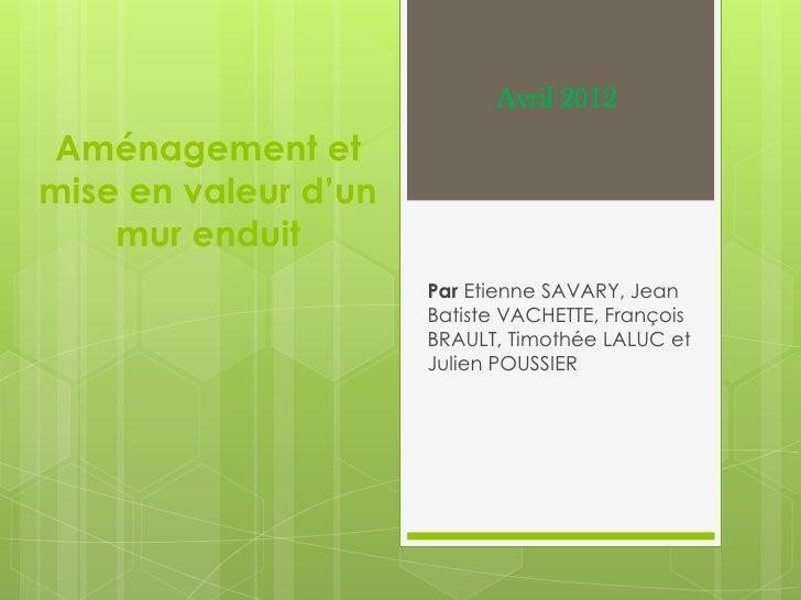 Avril 2012Aménagement etmise en valeur d'un    mur enduit                      Par Etienne SAVARY, Jean                   ...