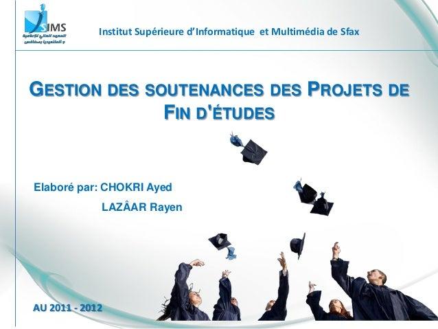 GESTION DES SOUTENANCES DES PROJETS DE FIN D'ÉTUDES Institut Supérieure d'Informatique et Multimédia de Sfax AU 2011 - 201...
