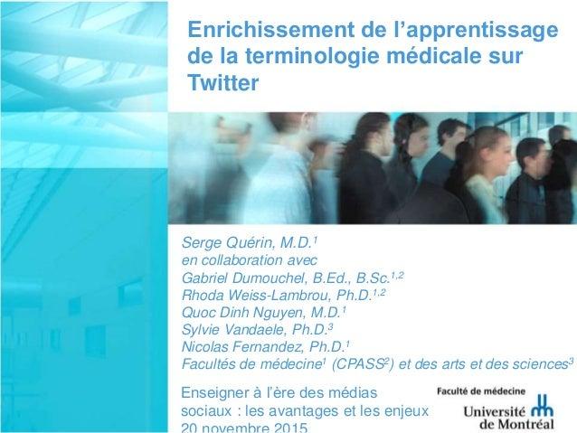 Enrichissement de l'apprentissage de la terminologie médicale sur Twitter Serge Quérin, M.D.1 en collaboration avec Gabrie...