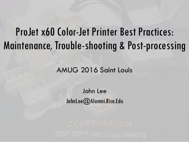 ProJet x60 Color-Jet Printer Best Practices: Maintenance, Trouble-shooting & Post-processing AMUG 2016 Saint Louis John Le...