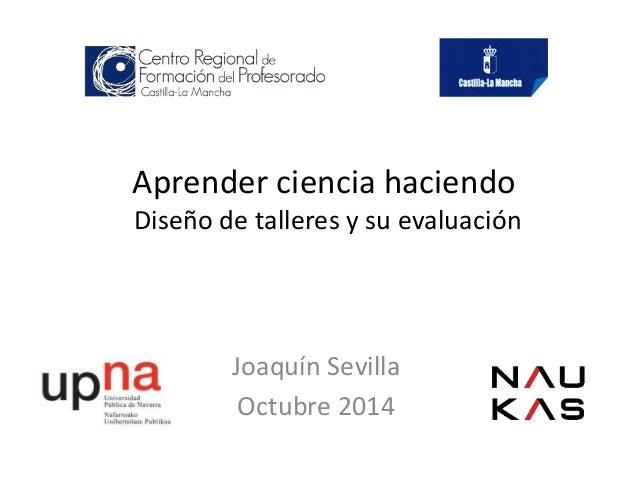 Aprender ciencia haciendo  Diseño de talleres y su evaluación  Joaquín Sevilla  Octubre 2014
