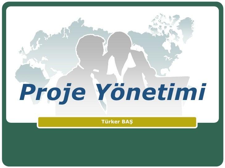 Proje Yönetimi<br />Türker BAŞ<br />