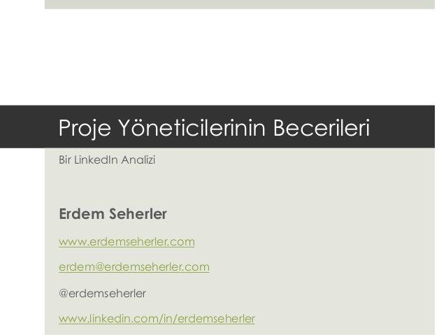 Proje Yöneticilerinin Becerileri Bir LinkedIn Analizi Erdem Seherler www.erdemseherler.com erdem@erdemseherler.com @erdems...