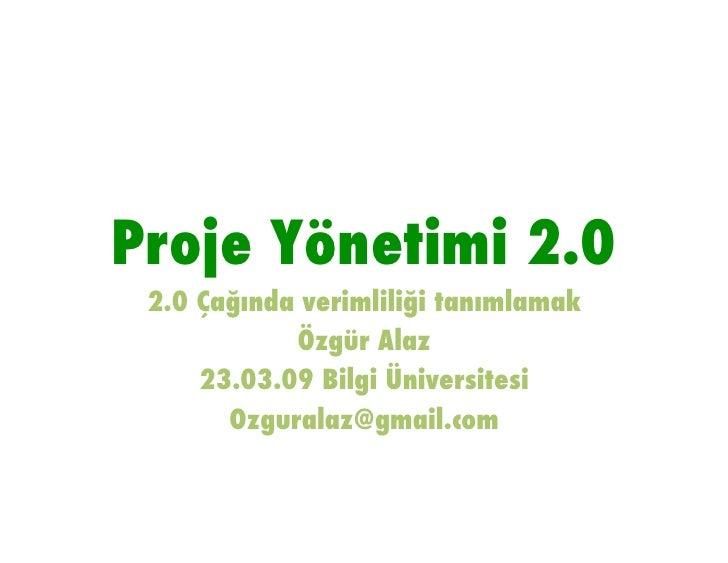 Proje Yönetimi 2.0!  2.0 Çağında verimliliği tanımlamak!             Özgür Alaz!      23.03.09 Bilgi Üniversitesi!        ...