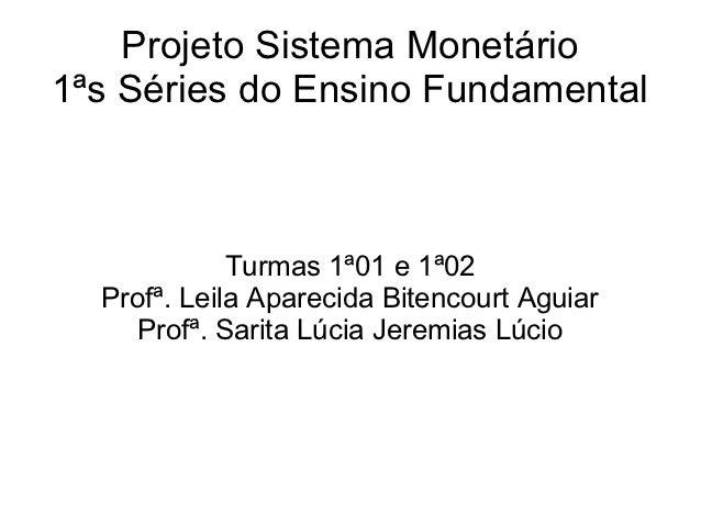 Projeto Sistema Monetário1ªs Séries do Ensino Fundamental             Turmas 1ª01 e 1ª02  Profª. Leila Aparecida Bitencour...