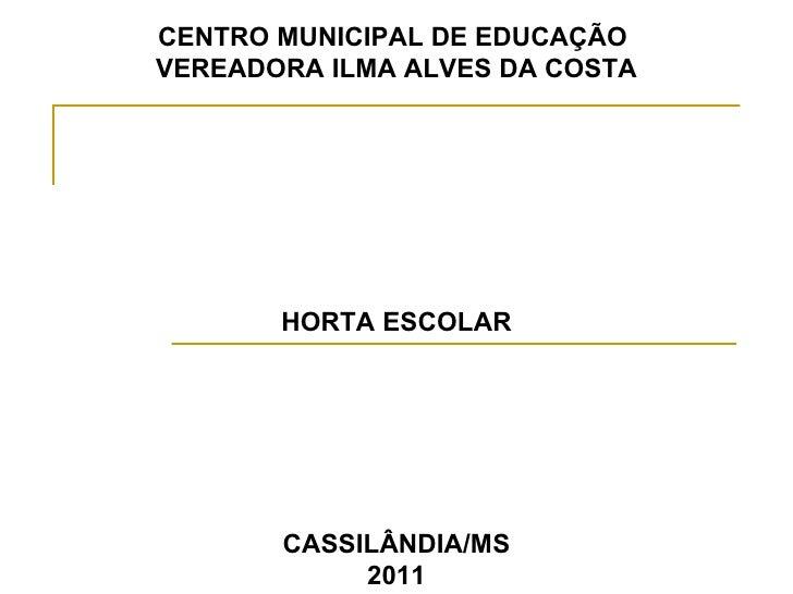 CENTRO MUNICIPAL DE EDUCAÇÃO  VEREADORA ILMA ALVES DA COSTA HORTA ESCOLAR CASSILÂNDIA/MS 2011