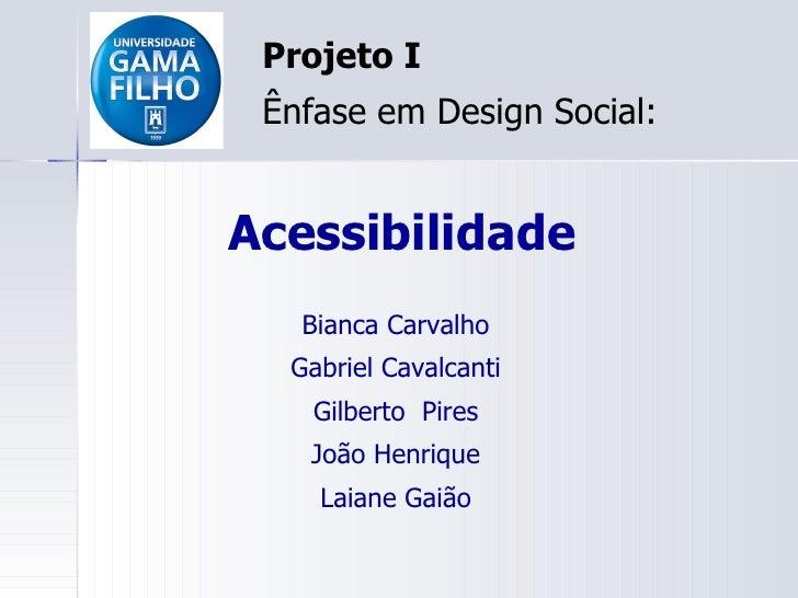 Acessibilidade Projeto I Ênfase em Design Social: Bianca Carvalho Gabriel Cavalcanti Gilberto  Pires João Henrique Laiane ...