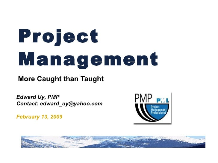 Project Management  More Caught than Taught Edward Uy, PMP Contact: edward_uy@yahoo.com February 13, 2009