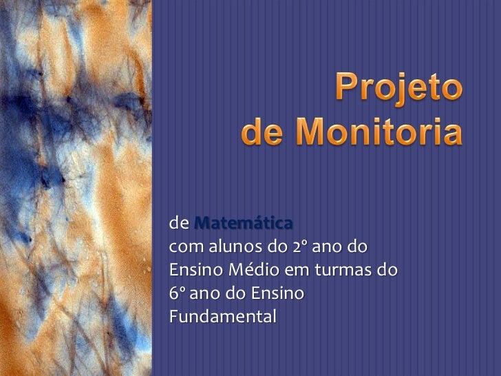 Projeto<br />de Monitoria<br />de Matemática<br />com alunos do 2º ano do Ensino Médio em turmas do 6º ano do Ensino Funda...