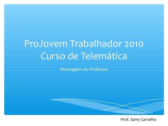 ProJovem Trabalhador 2010 Curso de Telemática Mensagem do Professor Prof. Samy Carvalho