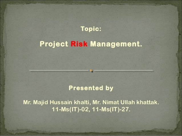 Topic: Project Risk Management. Presented by Mr. Majid Hussain khalti, Mr. Nimat Ullah khattak. 11-Ms(IT)-02, 11-Ms(IT)-27.