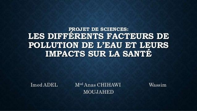 PROJET DE SCIENCES: LES DIFFÉRENTS FACTEURS DE POLLUTION DE L'EAU ET LEURS IMPACTS SUR LA SANTÉ Imed ADEL Med Anas CHIHAWI...